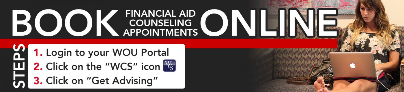 Book Financial Aid counseling appointments online. Step 1 Login to the WOU Portal. Step 2 Click on the WCS icon. Step 3 Click on get advising.