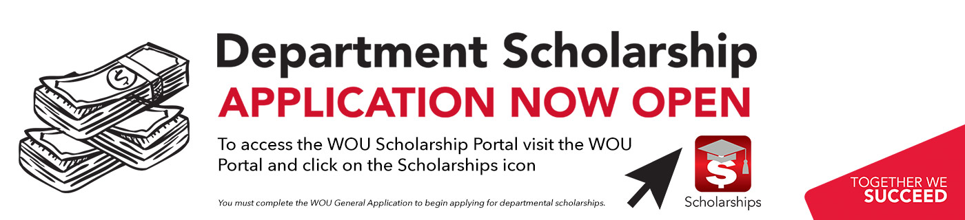 Department Scholarship Application Now Open. To access the WOU Scholarship Portal visit the WOU Portal and click on the Scholarships icon. You must complete the  WOU General Application to begin applying for departmental scholarships.