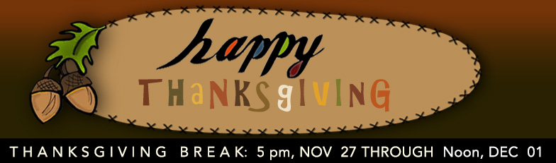 Thanksgiving Break: 5 pm NOV 21 through Noon, DEC 01, 2019