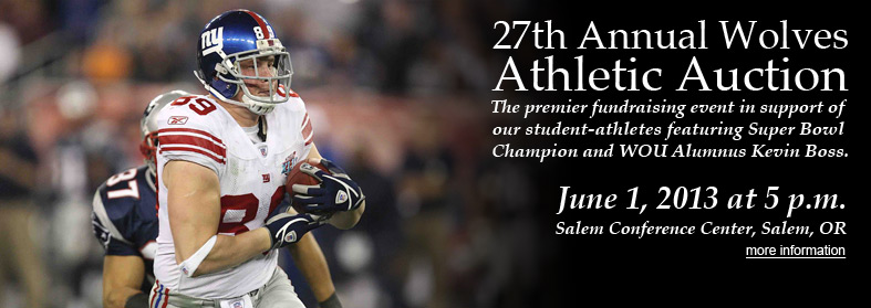 27th Annual Wolves Athletic Auction. The premier fundraising event in support of our student-athletes, featuring Super Bowl Champion and WOU Alumnus Kevin Boss. June 1, 2013 at 5 p.m. Salem Conference Center, Salem, OR. Click here for more information.