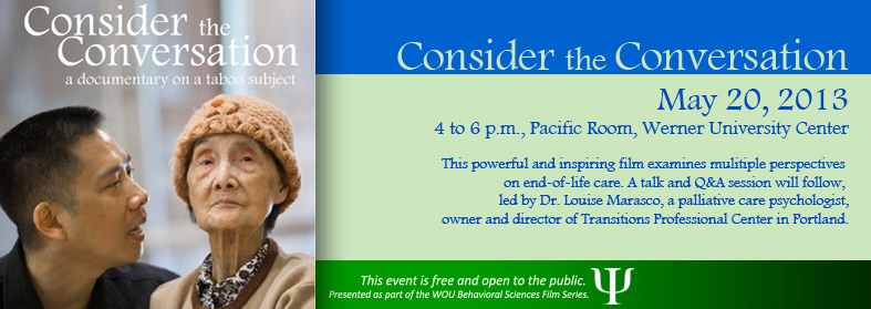 Consider the Conversation. May 20, 2013 - 4 to 6 p.m., Pacific Room, Werner University Center. This powerful and inspiring film examines multiple perspectives on end-of-life care. A talk and Q&A session will follow, led by Dr. Louise Marasco, a palliative care psychologist, owner and director of Transitions Professional Center in Portland. This event is free and open to the public. Presented as part of the WOU Behavioral Sciences Film Series.