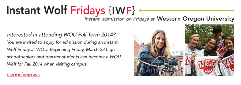 Instant Wolf Fridays {IWF} Instant admission on Fridays at Western Oregon University. Interested in attending WOU Fall Term 2014? You are invited to apply for admission during an Instant Wolf Friday at WOU. Beginning Friday, March 28 high school seniors and transfer students can become a WOU Wolf for Fall 2014 when visiting campus. Click here for more information.