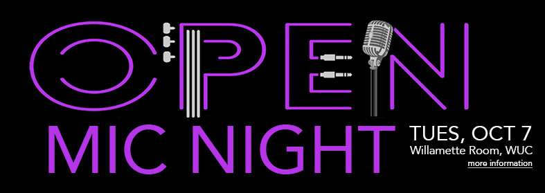 Open Mic Night. Tuesday, October 7 in the Willamette Room, WUC. Click here for more information.