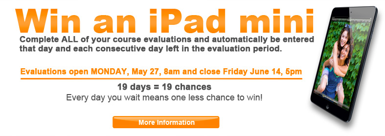 Win an iPad mini - Complete ALL your class evaluations and get up to 19 chances to win! Automatically be entered to win an iPad mini that day AND every day left during the evaluation period. Evaluations open MONDAY, May 27, 8am and close Friday June 14, 5pm. Click here for more information