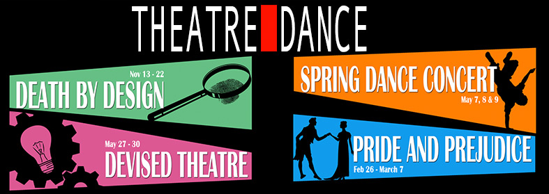 Department of Theare and Dance Announces 2014-15 Season. Death by Design Nov. 13-22, Pride and Prejudice Feb 26-Mar 7, Dance Concert May 7-9, and Devised Theatre May 27-30. Click here for more information.